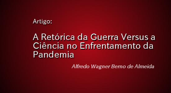 A RETÓRICA DA GUERRA VERSUS A CIÊNCIA NO ENFRENTAMENTO DA PANDEMIA – Alfredo Wagner Berno de Almeida